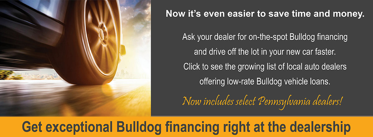 Get exceptional Bulldog financing right at the dealership. Now includes select Pennsylvania dealers.