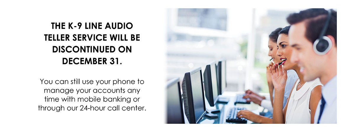 The K-9 Line audio teller service will be discontinued on December 31.